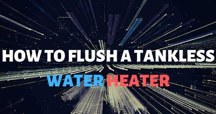 How to Flush a Tankless Water Heater – Top 11 Tips